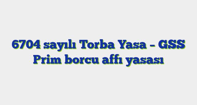 6704 sayılı Torba Yasa – GSS Prim borcu affı yasası