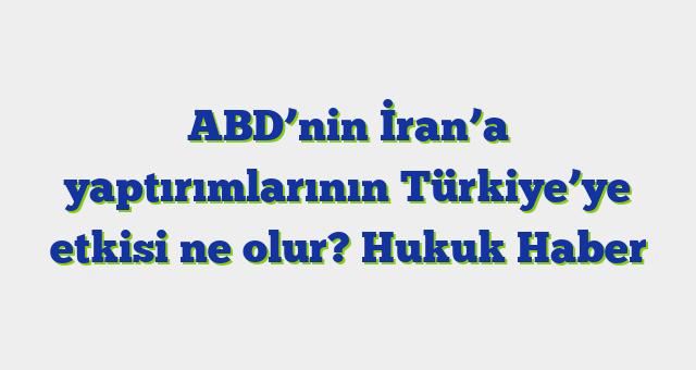 ABD'nin İran'a yaptırımlarının Türkiye'ye etkisi ne olur?  Hukuk Haber
