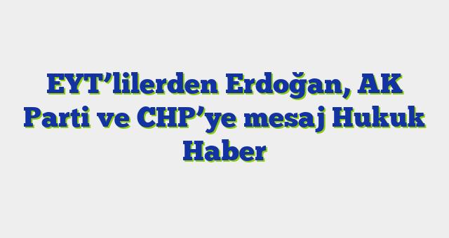 EYT'lilerden Erdoğan, AK Parti ve CHP'ye mesaj  Hukuk Haber