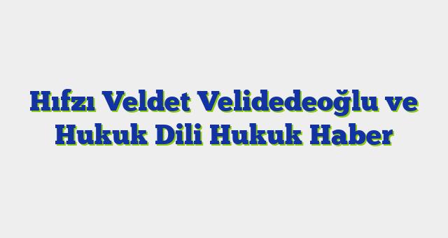 Hıfzı Veldet Velidedeoğlu ve Hukuk Dili  Hukuk Haber