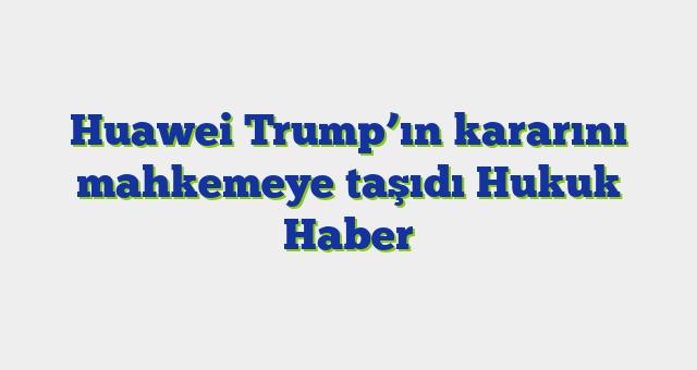 Huawei Trump'ın kararını mahkemeye taşıdı  Hukuk Haber