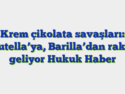 Krem çikolata savaşları: Nutella'ya, Barilla'dan rakip geliyor  Hukuk Haber