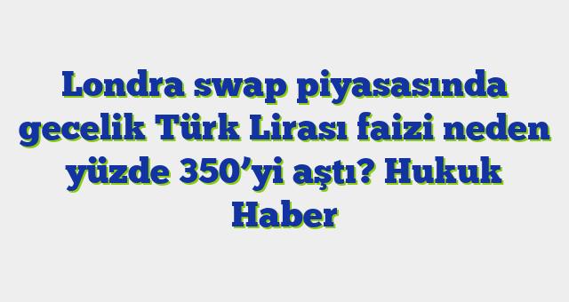 Londra swap piyasasında gecelik Türk Lirası faizi neden yüzde 350'yi aştı?  Hukuk Haber