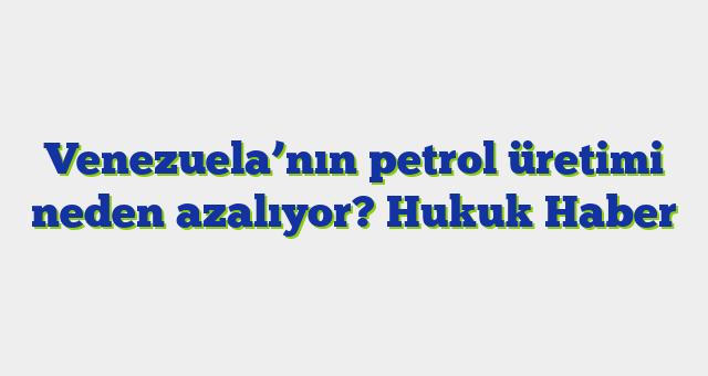 Venezuela'nın petrol üretimi neden azalıyor?  Hukuk Haber